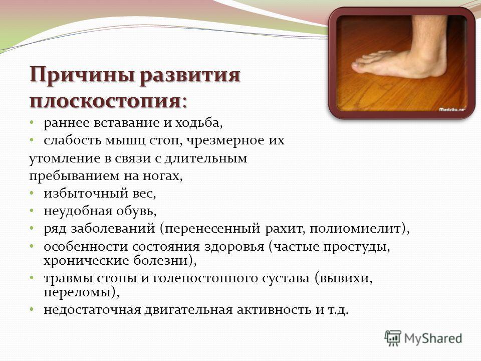 Причины развития плоскостопия: раннее вставание и ходьба, слабость мышц стоп, чрезмерное их утомление в связи с длительным пребыванием на ногах, избыточный вес, неудобная обувь, ряд заболеваний (перенесенный рахит, полиомиелит), особенности состояния