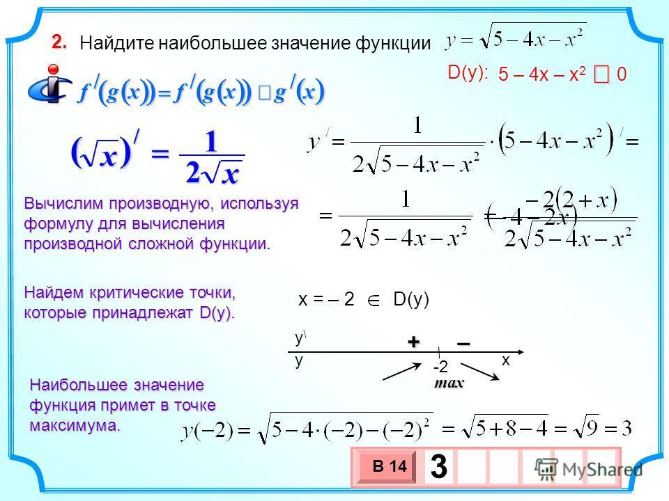 Найдите наибольшее значение функции 2. xgxgfxgf /// 5 – 4х – х 2 0 D(y): x = – 2 D(y) Найдем критические точки, которые принадлежат D(у). Вычислим производную, используя формулу для вычисления производной сложной функции. х () х 2 1 / – + x y\y\ y -2