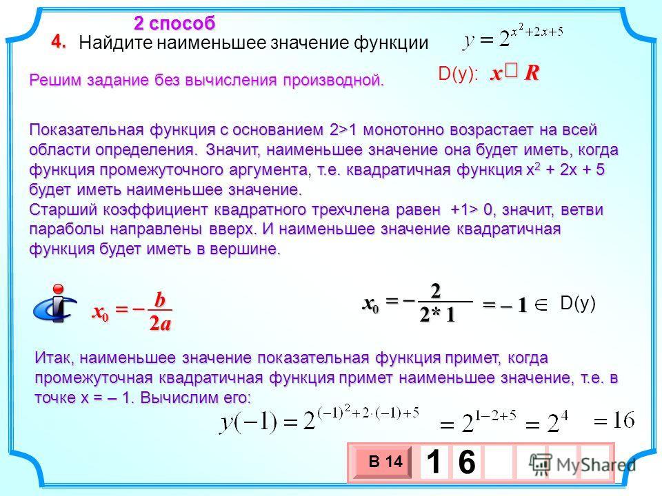 Найдите наименьшее значение функции 4. D(y): Rx Решим задание без вычисления производной. Показательная функция с основанием 2>1 монотонно возрастает на всей области определения. Значит, наименьшее значение она будет иметь, когда функция промежуточно