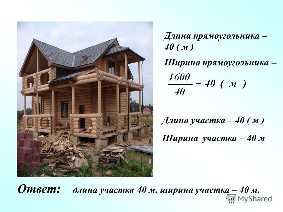Длина участка – 40 ( м ) Ширина участка – 40 м Длина прямоугольника – 40 ( м ) Ширина прямоугольника – Ответ: длина участка 40 м, ширина участка – 40 м.