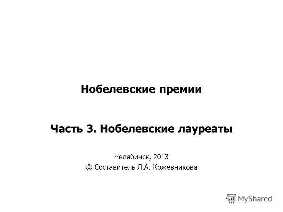 Нобелевские премии Часть 3. Нобелевские лауреаты Челябинск, 2013 © Составитель Л.А. Кожевникова