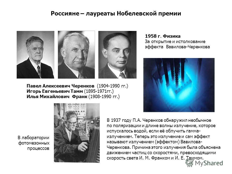 Россияне – лауреаты Нобелевской премии В 1937 году П.А. Черенков обнаружил необычное по поляризации и длине волны излучение, которое испускалось водой, если её облучить гамма- излучением. Теперь это излучение и сам эффект называют излучением (эффекто