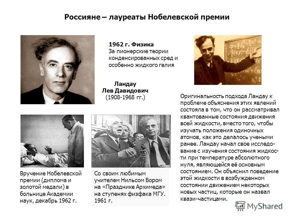 Россияне – лауреаты Нобелевской премии Оригинальность подхода Ландау к проблеме объяснения этих явлений состояла в том, что он рассматривал квантованные состояния движения всей жидкости, вместо того, чтобы изучать положения одиночных атомов, как это