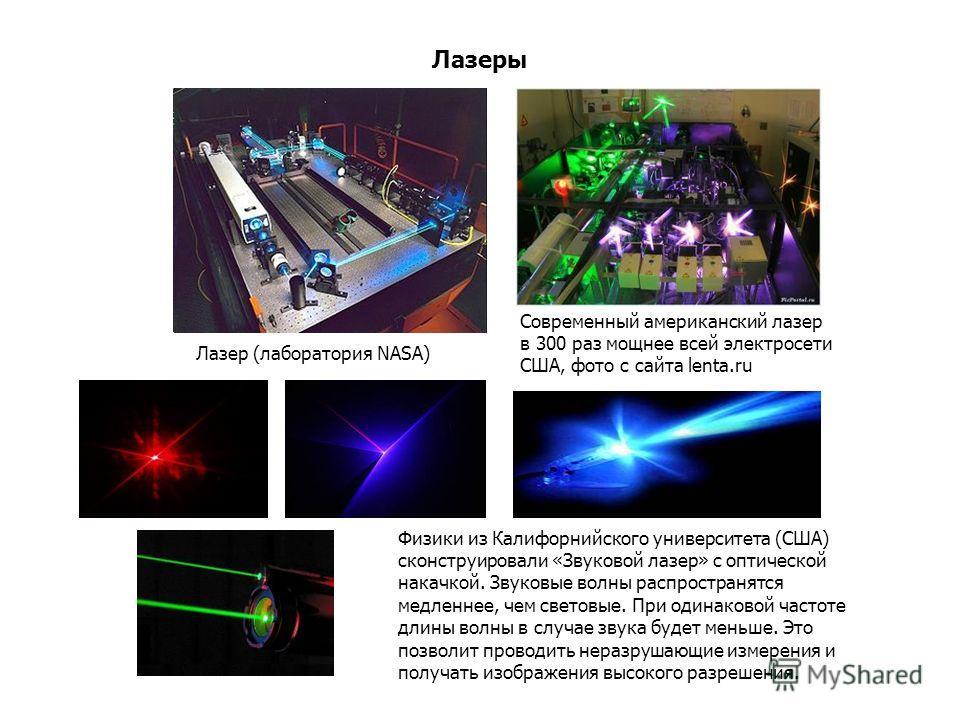Лазеры Лазер (лаборатория NASA) Современный американский лазер в 300 раз мощнее всей электросети США, фото с сайта lenta.ru Физики из Калифорнийского университета (США) сконструировали «Звуковой лазер» с оптической накачкой. Звуковые волны распростра