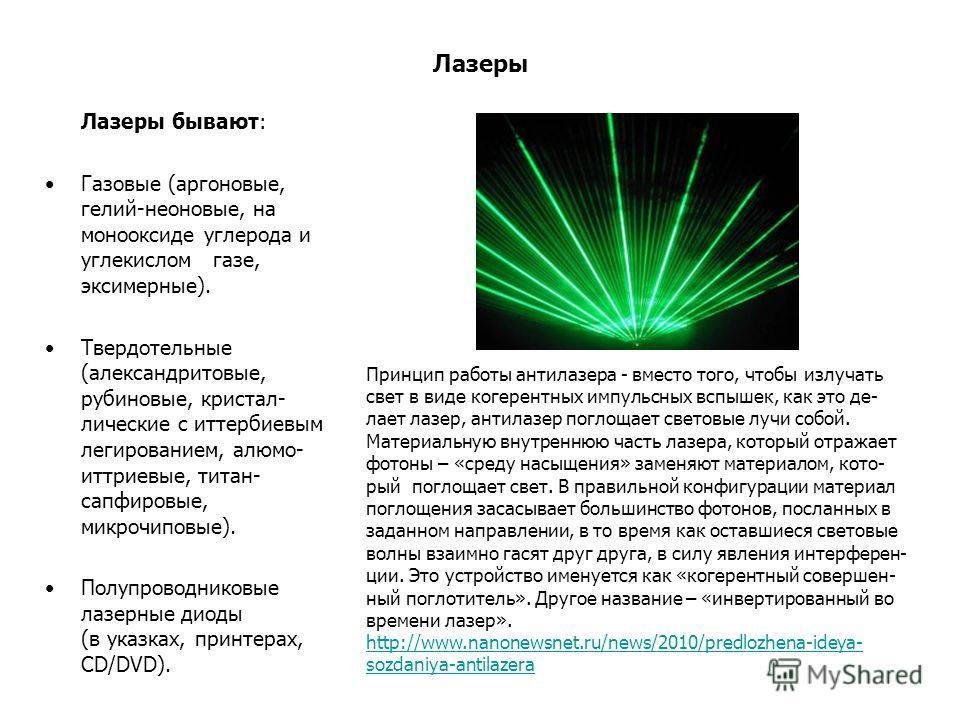 Лазеры Лазеры бывают: Газовые (аргоновые, гелий-неоновые, на монооксиде углерода и углекислом газе, эксимерные). Твердотельные (александритовые, рубиновые, кристал- лические с иттербиевым легированием, алюмо- иттриевые, титан- сапфировые, микрочиповы