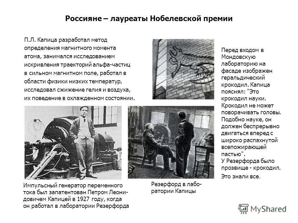 Россияне – лауреаты Нобелевской премии П.Л. Капица разработал метод определения магнитного момента атома, занимался исследованием искривления траекторий альфа-частиц в сильном магнитном поле, работал в области физики низких температур, исследовал сжи