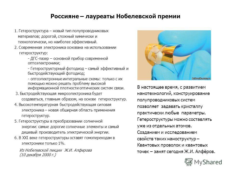 Россияне – лауреаты Нобелевской премии 1. Гетероструктура – новый тип полупроводниковых материалов; дорогой, сложный химически и технологически, но наиболее эффективный. 2. Современная электроника основана на использовании гетероструктур: - ДГС-лазер