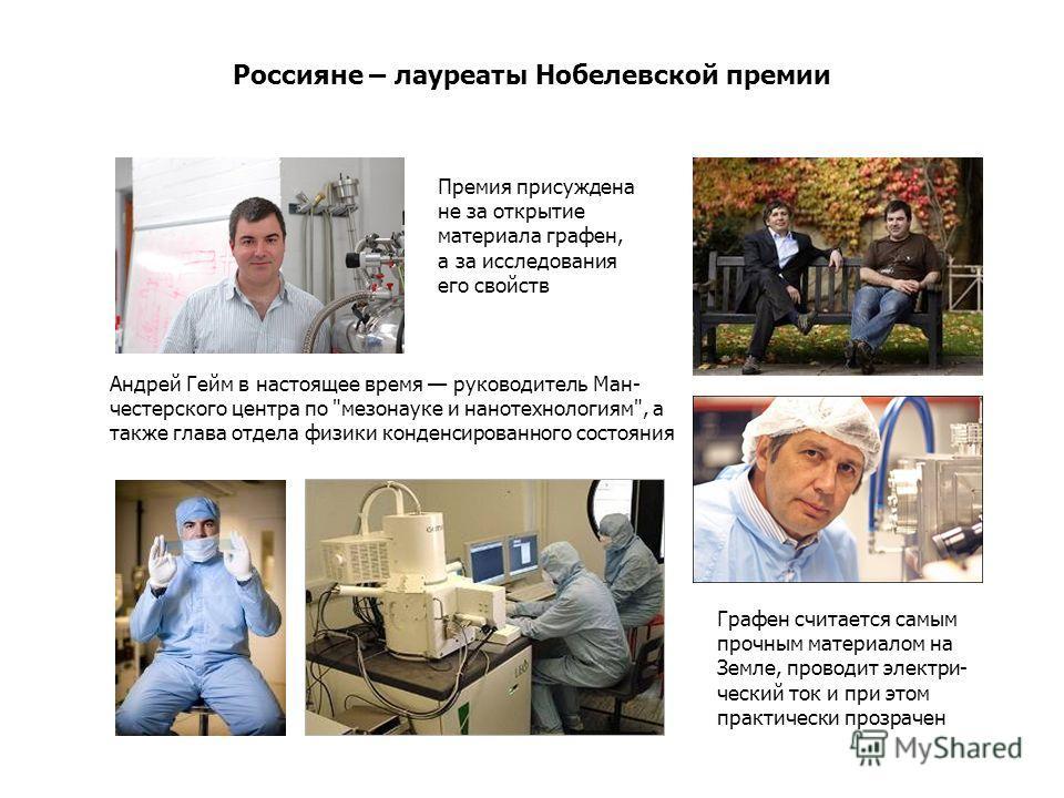 Россияне – лауреаты Нобелевской премии Андрей Гейм в настоящее время руководитель Ман- честерского центра по