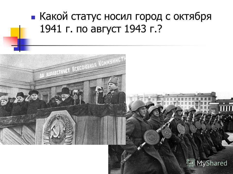 Какой статус носил город с октября 1941 г. по август 1943 г.?
