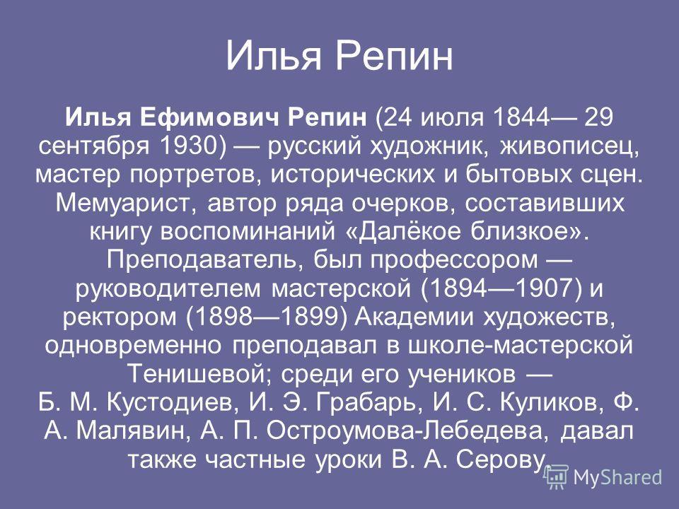 Илья Репин Илья Ефимович Репин (24 июля 1844 29 сентября 1930) русский художник, живописец, мастер портретов, исторических и бытовых сцен. Мемуарист, автор ряда очерков, составивших книгу воспоминаний «Далёкое близкое». Преподаватель, был профессором