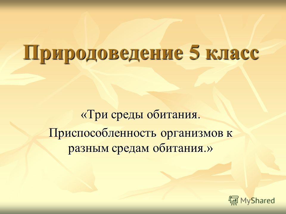 Природоведение 5 класс «Три среды обитания. Приспособленность организмов к разным средам обитания.»