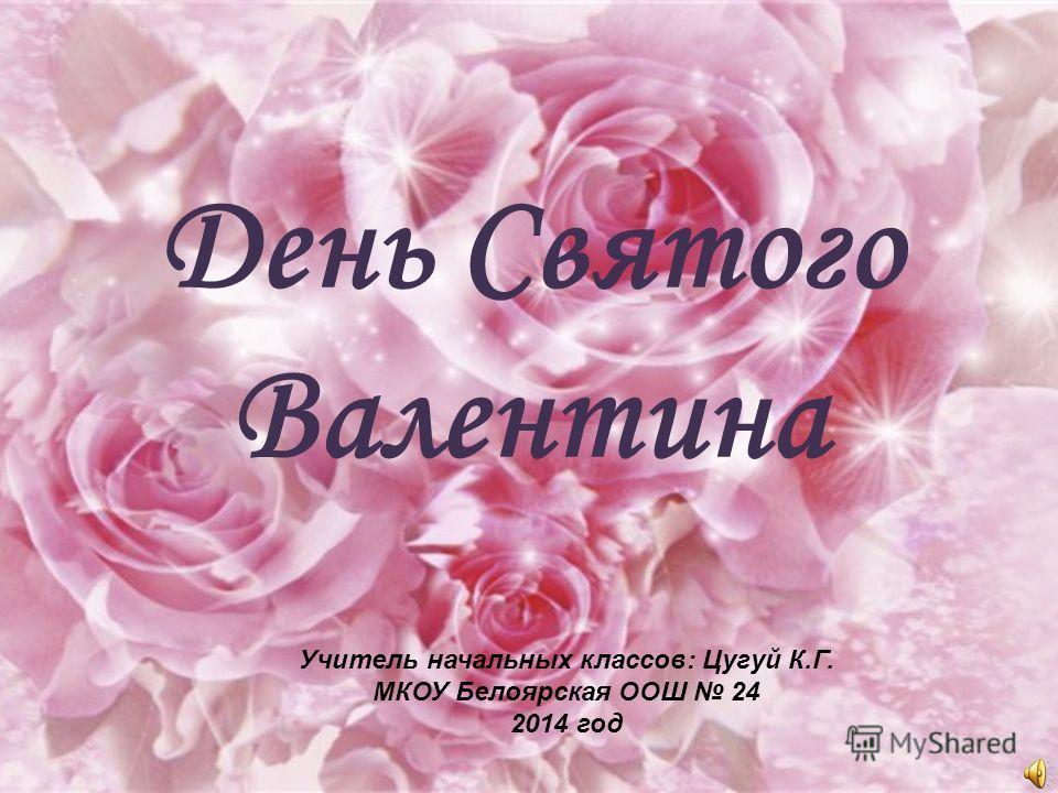 День Святого Валентина Учитель начальных классов: Цугуй К.Г. МКОУ Белоярская ООШ 24 2014 год