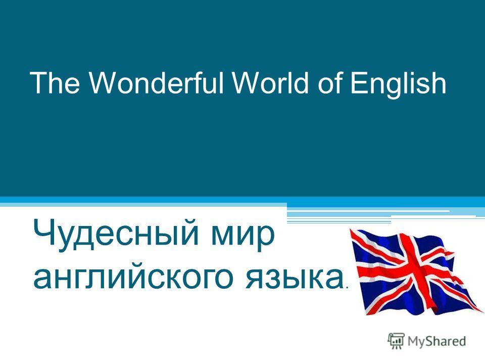 The Wonderful World of English Чудесный мир английского языка.