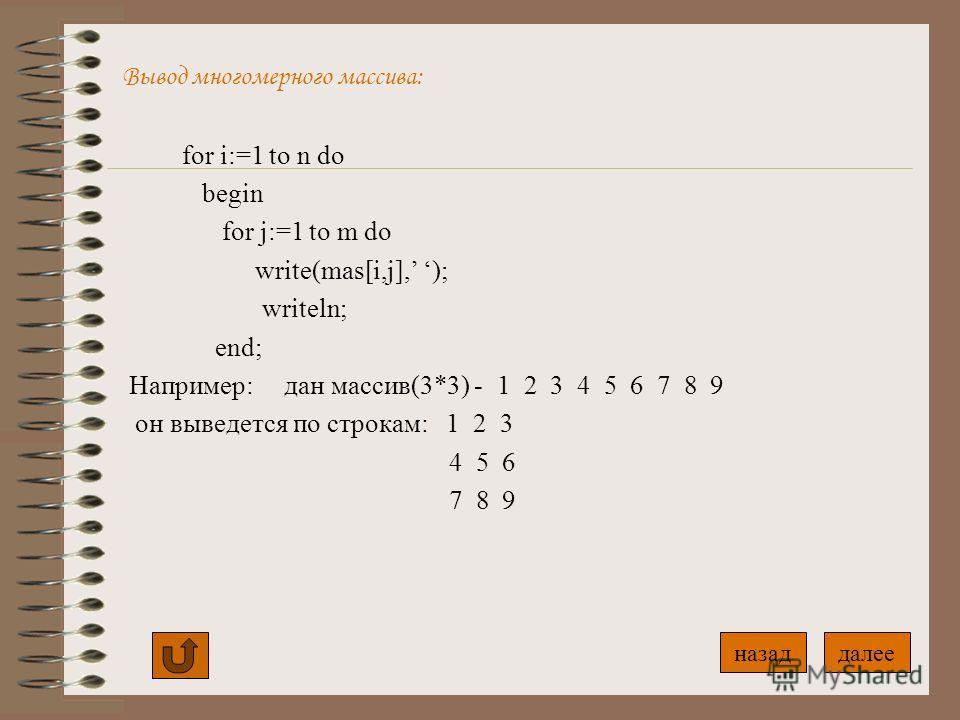 Ввод многомерного массива: for i:=1 to n do for j:=1 to m do begin writeln(введите элемент массива - ); readln(mas[i,j]); end; for i:=1 to n do for j:=1 to m do begin mas[i,j]:=i*j+12-1; end; Ввод с клавиатуры Ввод с помощью формулы далееназад