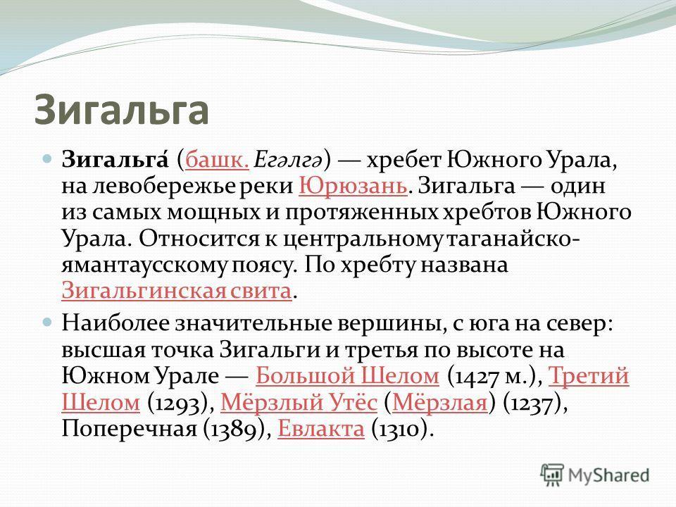 Зигальга Зигальга́ (башк. Ег ә лг ә ) хребет Южного Урала, на левобережье реки Юрюзань. Зигальга один из самых мощных и протяженных хребтов Южного Урала. Относится к центральному таганайско- ямантаусскому поясу. По хребту названа Зигальгинская свита.
