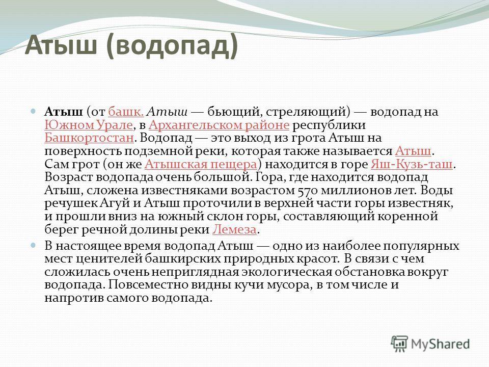 Атыш (водопад) Атыш (от башк. Атыш бьющий, стреляющий) водопад на Южном Урале, в Архангельском районе республики Башкортостан. Водопад это выход из грота Атыш на поверхность подземной реки, которая также называется Атыш. Сам грот (он же Атышская пеще