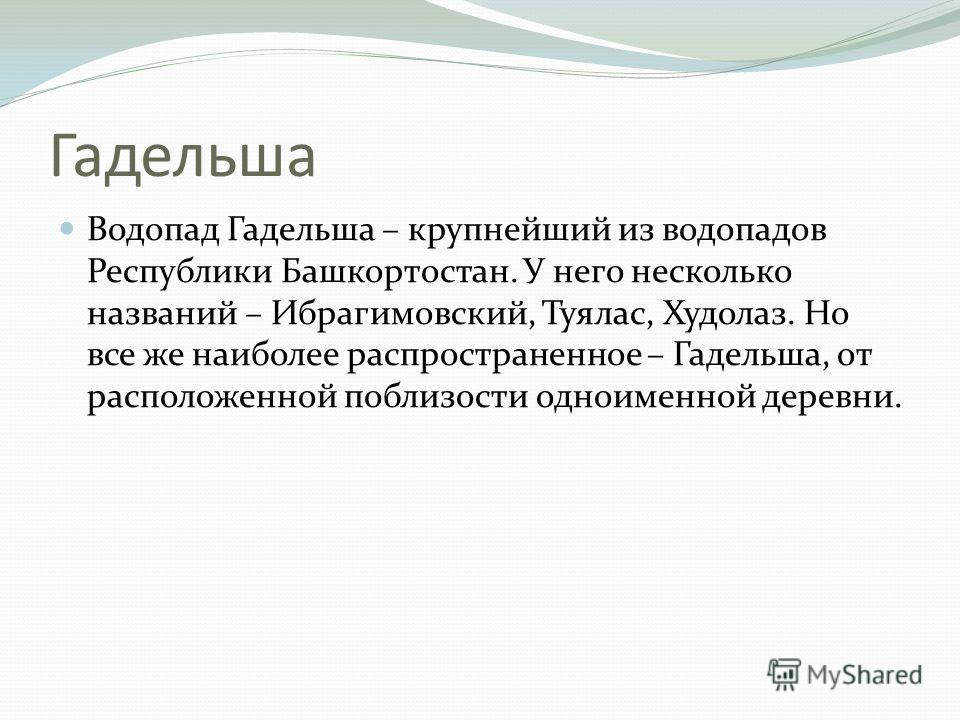 Гадельша Водопад Гадельша – крупнейший из водопадов Республики Башкортостан. У него несколько названий – Ибрагимовский, Туялас, Худолаз. Но все же наиболее распространенное – Гадельша, от расположенной поблизости одноименной деревни.