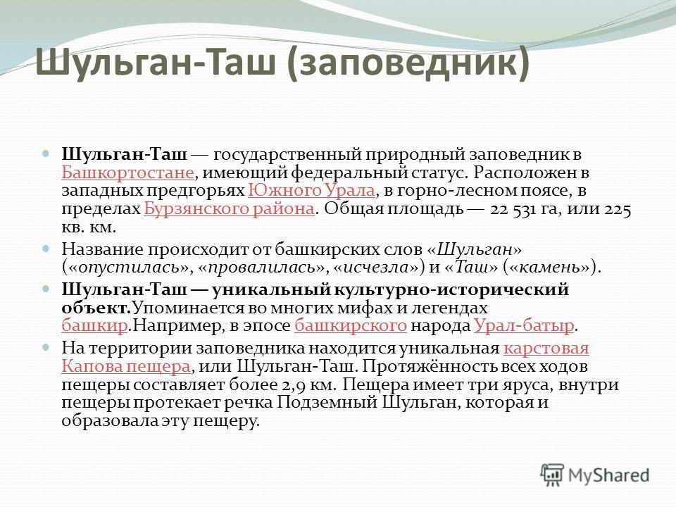 Шульган-Таш (заповедник) Шульган-Таш государственный природный заповедник в Башкортостане, имеющий федеральный статус. Расположен в западных предгорьях Южного Урала, в горно-лесном поясе, в пределах Бурзянского района. Общая площадь 22 531 га, или 22