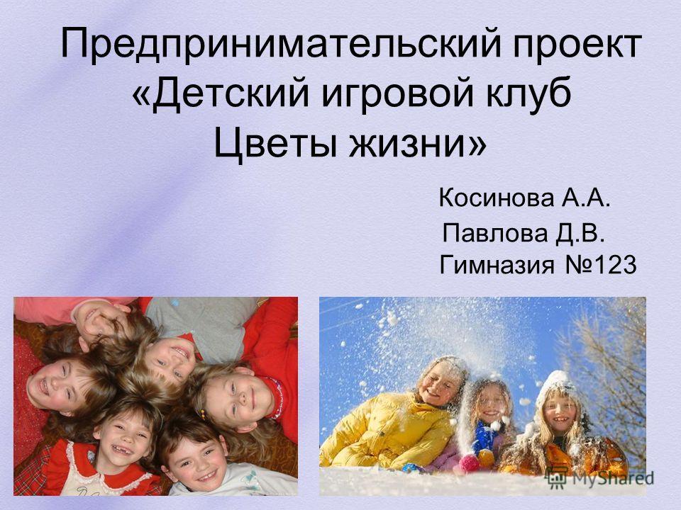Предпринимательский проект «Детский игровой клуб Цветы жизни» Косинова А.А. Павлова Д.В. Гимназия 123