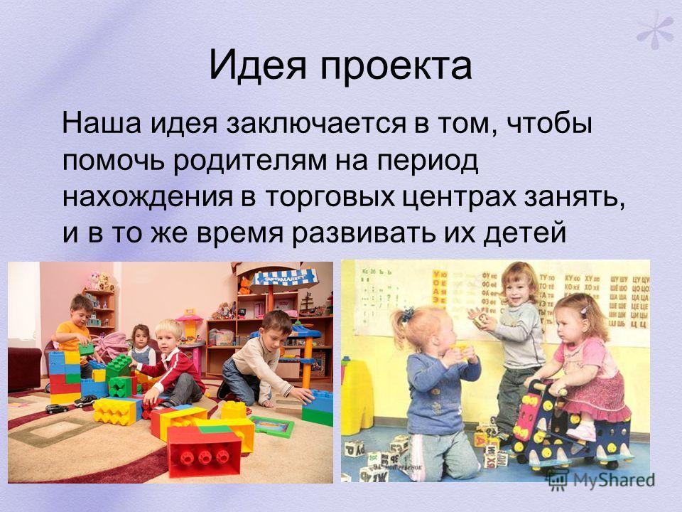 Идея проекта Наша идея заключается в том, чтобы помочь родителям на период нахождения в торговых центрах занять, и в то же время развивать их детей