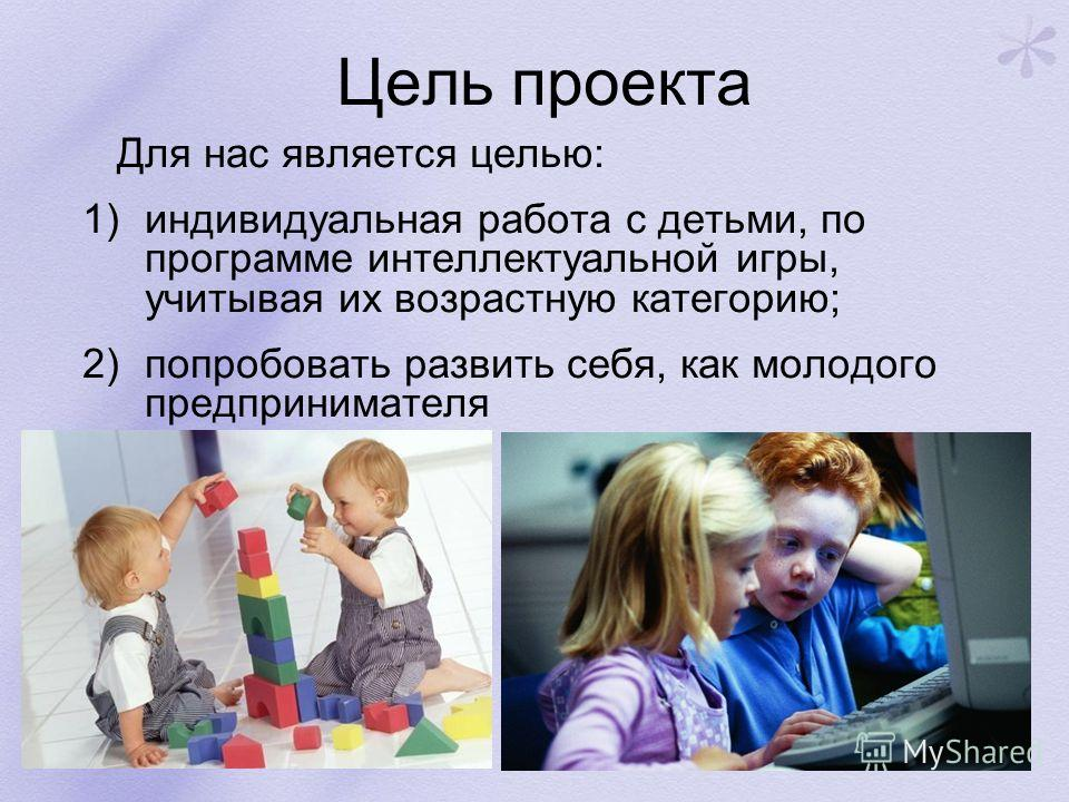 Цель проекта Для нас является целью: 1)индивидуальная работа с детьми, по программе интеллектуальной игры, учитывая их возрастную категорию; 2)попробовать развить себя, как молодого предпринимателя