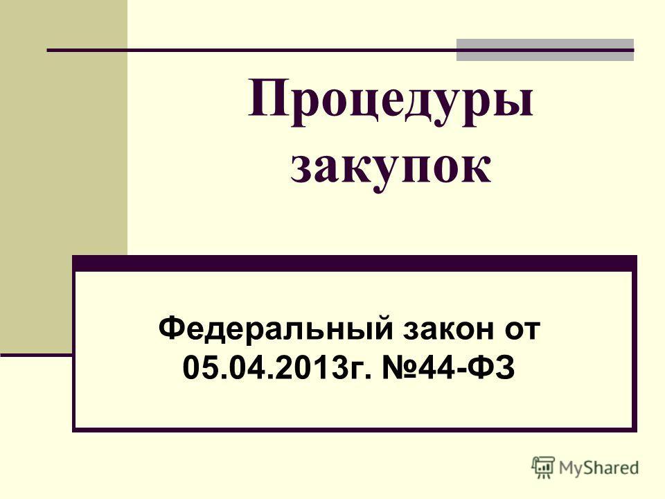 Процедуры закупок Федеральный закон от 05.04.2013г. 44-ФЗ