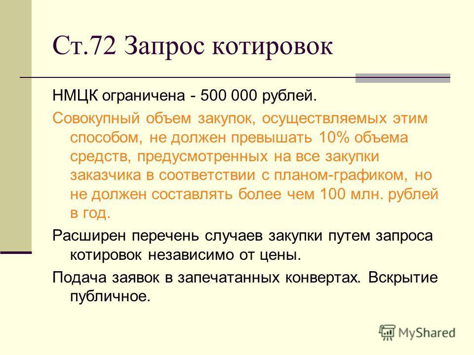 Ст.72 Запрос котировок НМЦК ограничена - 500 000 рублей. Совокупный объем закупок, осуществляемых этим способом, не должен превышать 10% объема средств, предусмотренных на все закупки заказчика в соответствии с планом-графиком, но не должен составлят