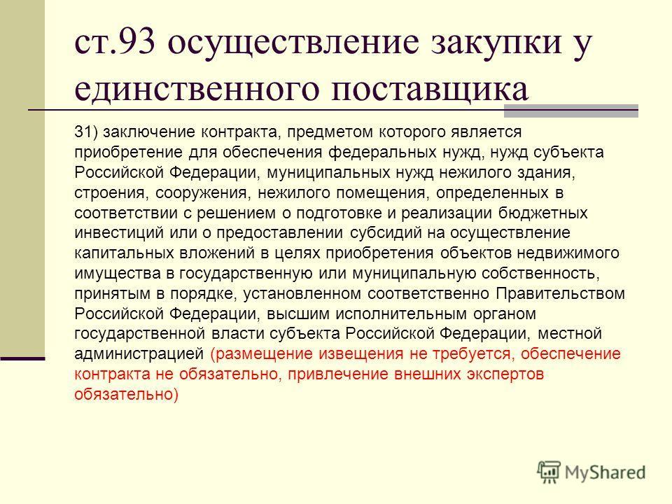 ст.93 осуществление закупки у единственного поставщика 31) заключение контракта, предметом которого является приобретение для обеспечения федеральных нужд, нужд субъекта Российской Федерации, муниципальных нужд нежилого здания, строения, сооружения,