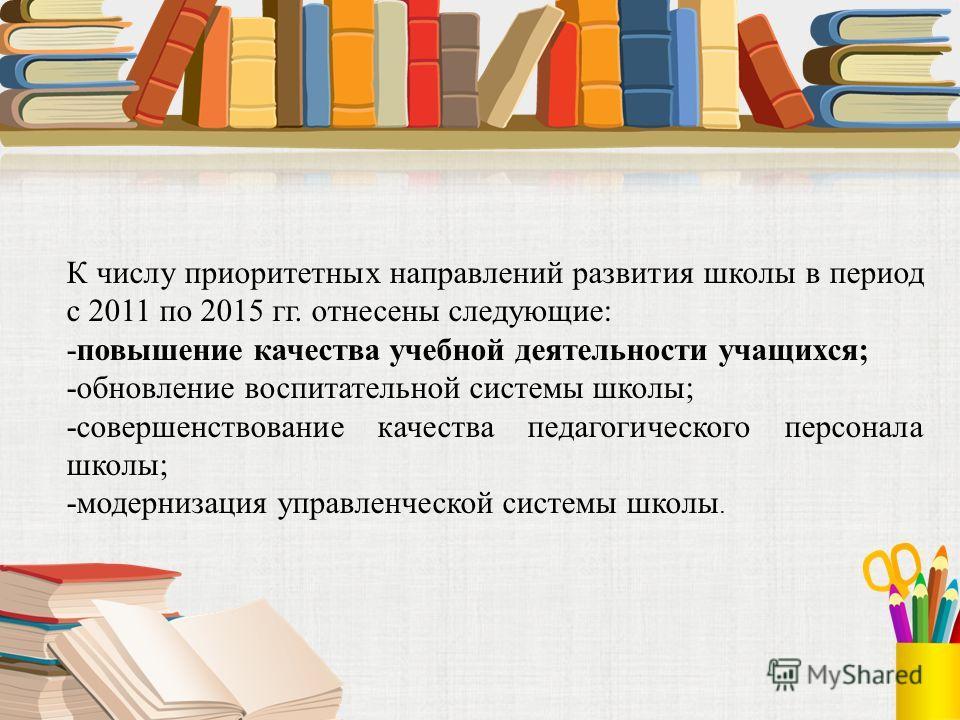 К числу приоритетных направлений развития школы в период с 2011 по 2015 гг. отнесены следующие: -повышение качества учебной деятельности учащихся; -обновление воспитательной системы школы; -совершенствование качества педагогического персонала школы;