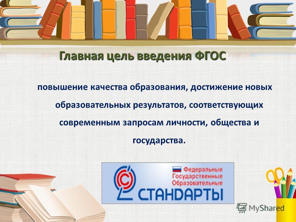 Главная цель введения ФГОС повышение качества образования, достижение новых образовательных результатов, соответствующих современным запросам личности, общества и государства.