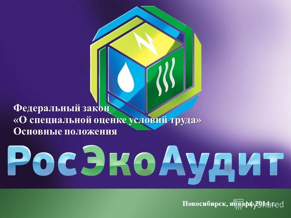 Федеральный закон «О специальной оценке условий труда» Основные положения Новосибирск, январь 2014 г.