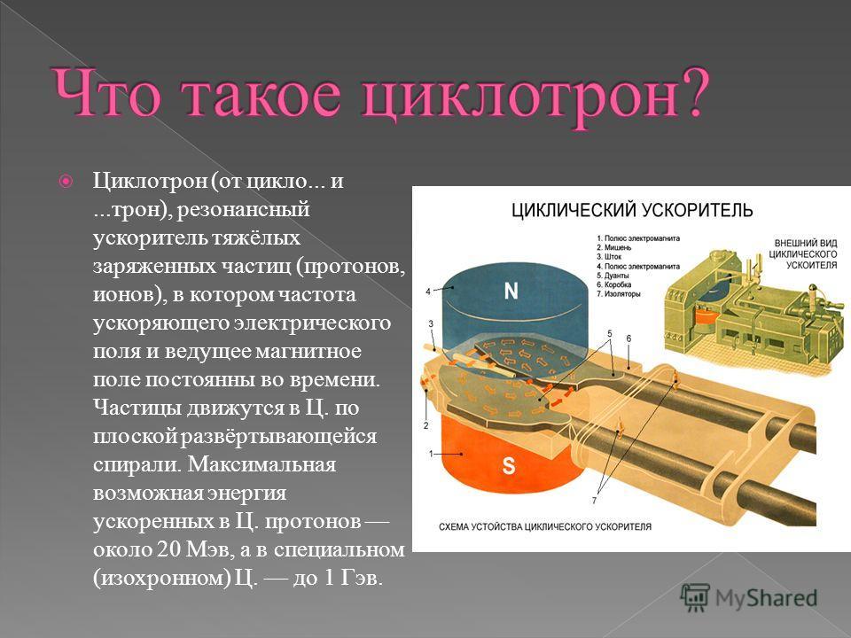 Циклотрон (от цикло... и...трон), резонансный ускоритель тяжёлых заряженных частиц (протонов, ионов), в котором частота ускоряющего электрического поля и ведущее магнитное поле постоянны во времени. Частицы движутся в Ц. по плоской развёртывающейся с