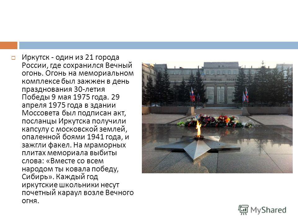 Иркутск - один из 21 города России, где сохранился Вечный огонь. Огонь на мемориальном комплексе был зажжен в день празднования 30- летия Победы 9 мая 1975 года. 29 апреля 1975 года в здании Моссовета был подписан акт, посланцы Иркутска получили капс