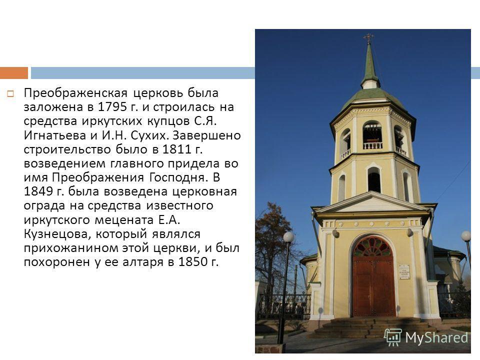 Преображенская церковь была заложена в 1795 г. и строилась на средства иркутских купцов С. Я. Игнатьева и И. Н. Сухих. Завершено строительство было в 1811 г. возведением главного придела во имя Преображения Господня. В 1849 г. была возведена церковна