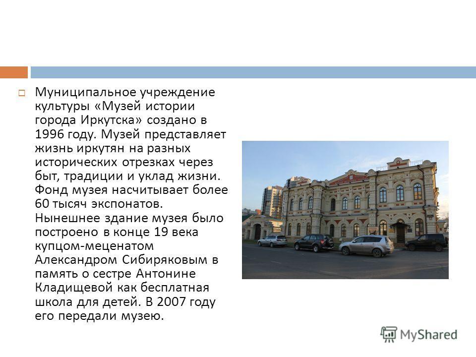 Муниципальное учреждение культуры « Музей истории города Иркутска » создано в 1996 году. Музей представляет жизнь иркутян на разных исторических отрезках через быт, традиции и уклад жизни. Фонд музея насчитывает более 60 тысяч экспонатов. Нынешнее зд