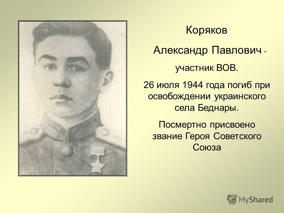 Коряков Александр Павлович - участник ВОВ. 26 июля 1944 года погиб при освобождении украинского села Беднары. Посмертно присвоено звание Героя Советского Союза