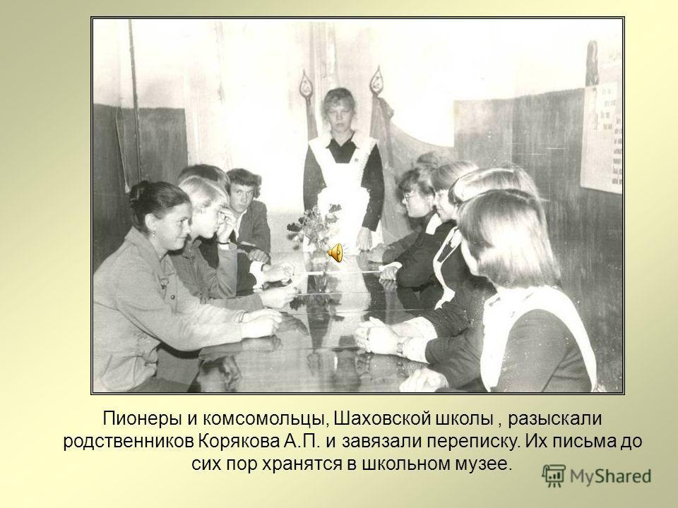 Пионеры и комсомольцы, Шаховской школы, разыскали родственников Корякова А.П. и завязали переписку. Их письма до сих пор хранятся в школьном музее.