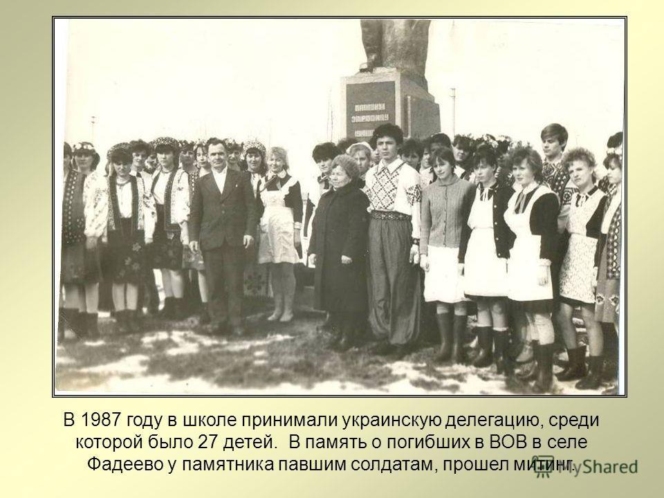 В 1987 году в школе принимали украинскую делегацию, среди которой было 27 детей. В память о погибших в ВОВ в селе Фадеево у памятника павшим солдатам, прошел митинг.