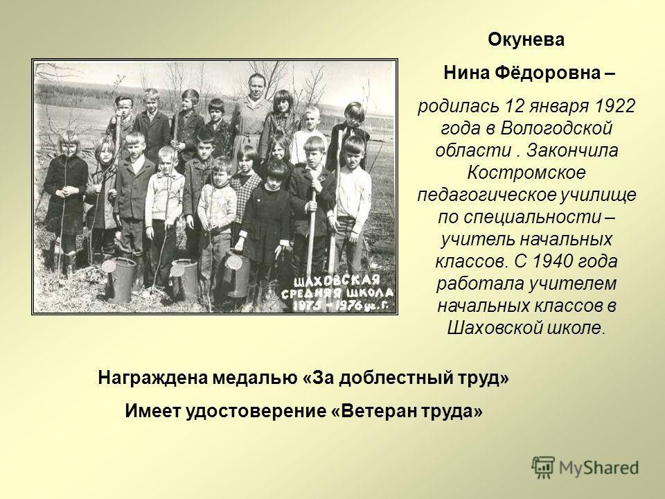 Окунева Нина Фёдоровна – родилась 12 января 1922 года в Вологодской области. Закончила Костромское педагогическое училище по специальности – учитель начальных классов. С 1940 года работала учителем начальных классов в Шаховской школе. Награждена меда