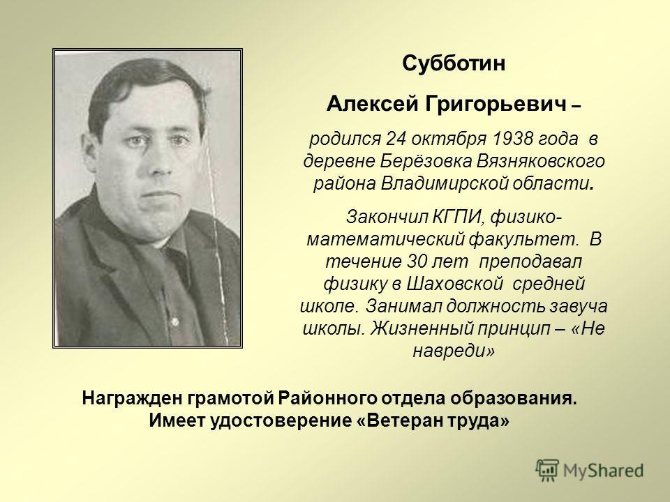 Субботин Алексей Григорьевич – родился 24 октября 1938 года в деревне Берёзовка Вязняковского района Владимирской области. Закончил КГПИ, физико- математический факультет. В течение 30 лет преподавал физику в Шаховской средней школе. Занимал должност