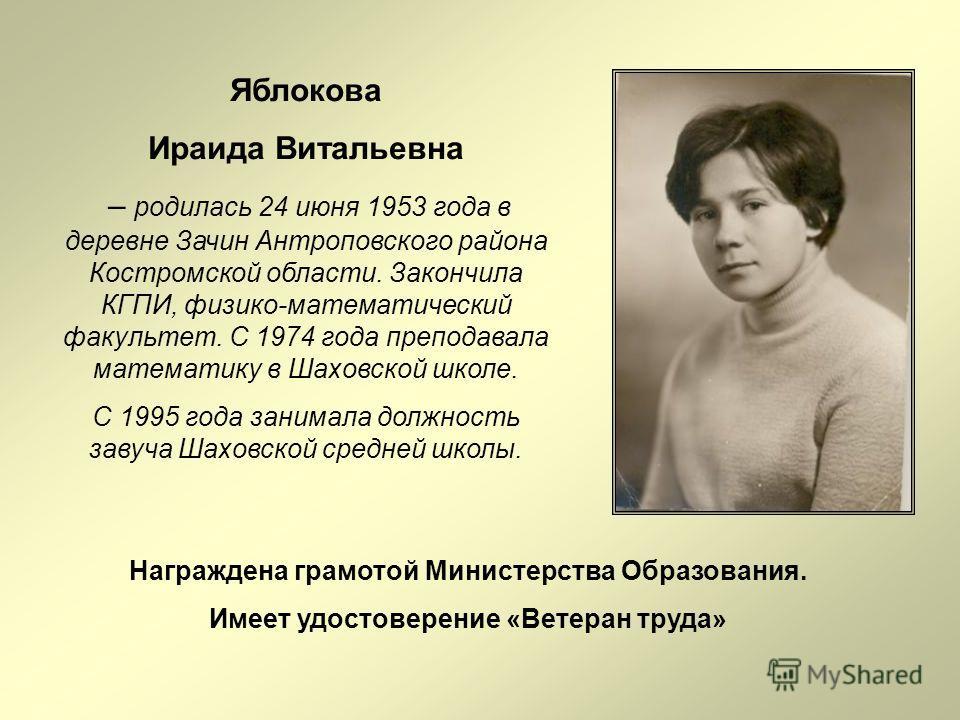 Яблокова Ираида Витальевна – родилась 24 июня 1953 года в деревне Зачин Антроповского района Костромской области. Закончила КГПИ, физико-математический факультет. С 1974 года преподавала математику в Шаховской школе. С 1995 года занимала должность за