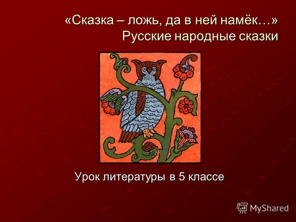 «Сказка – ложь, да в ней намёк…» Русские народные сказки Урок литературы в 5 классе
