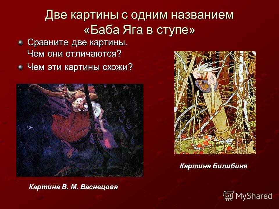 Две картины с одним названием «Баба Яга в ступе» Сравните две картины. Чем они отличаются? Чем эти картины схожи? Картина В. М. Васнецова Картина Билибина