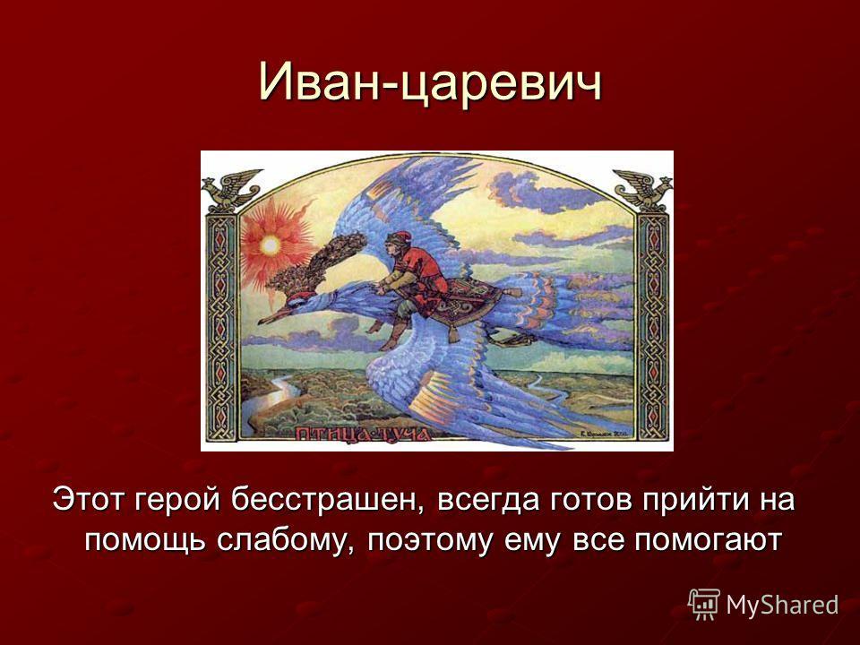 Иван-царевич Этот герой бесстрашен, всегда готов прийти на помощь слабому, поэтому ему все помогают