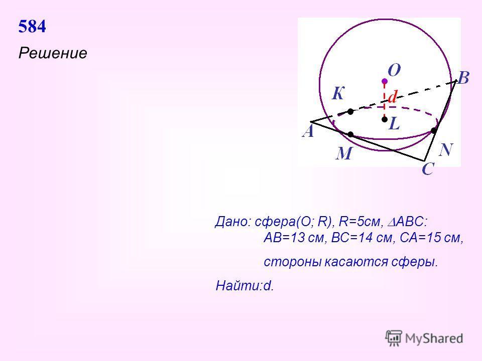 584 Решение Дано: сфера(О; R), R=5см, ABC: АВ=13 см, ВС=14 см, СА=15 см, стороны касаются сферы. Найти:d.
