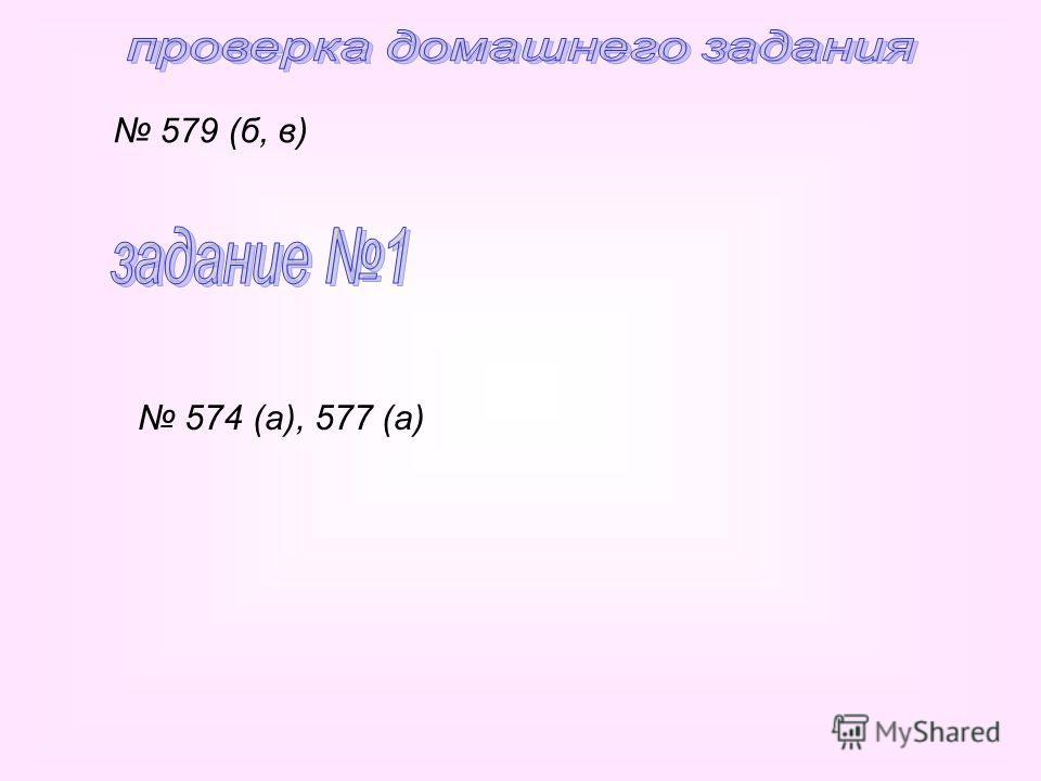 579 (б, в) 574 (а), 577 (а)