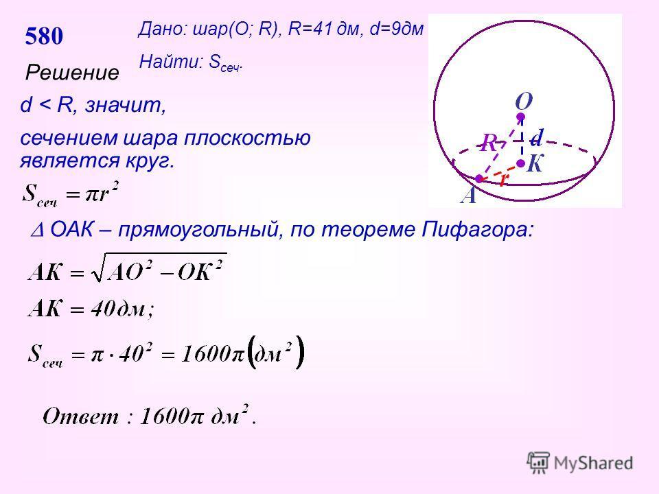580 Решение d < R, значит, сечением шара плоскостью является круг. ОАК – прямоугольный, по теореме Пифагора: Дано: шар(О; R), R=41 дм, d=9дм Найти: S сеч.