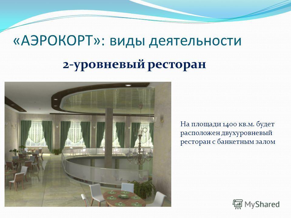 «АЭРОКОРТ»: виды деятельности 2-уровневый ресторан На площади 1400 кв.м. будет расположен двухуровневый ресторан с банкетным залом
