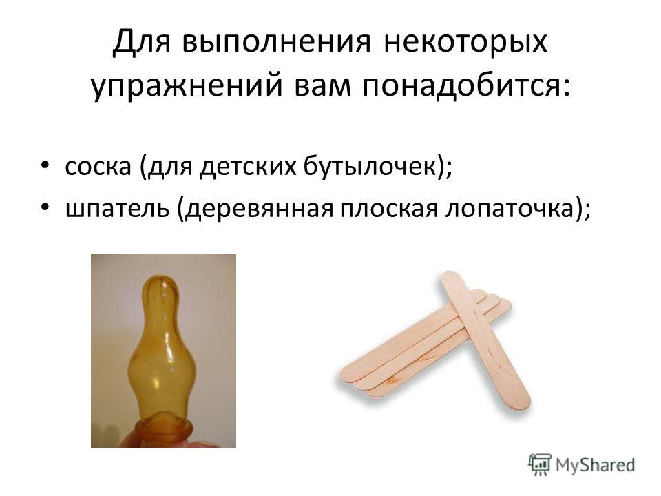 Для выполнения некоторых упражнений вам понадобится: соска (для детских бутылочек); шпатель (деревянная плоская лопаточка);