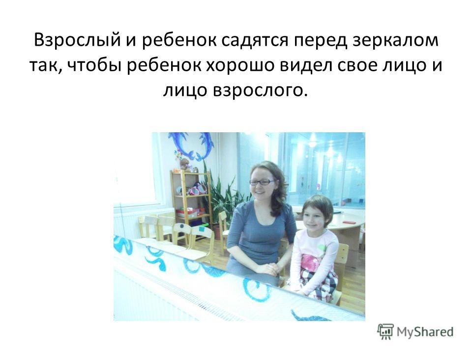 Взрослый и ребенок садятся перед зеркалом так, чтобы ребенок хорошо видел свое лицо и лицо взрослого.